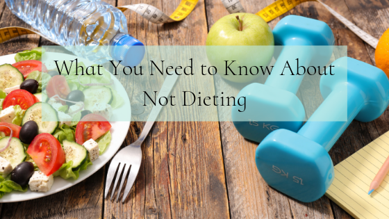 What You Need to Know About Not Dieting