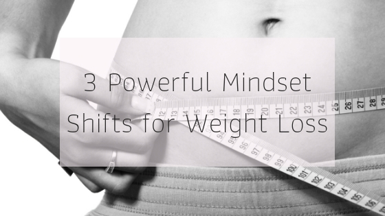 3 Powerful Mindset Shifts for Weight Loss