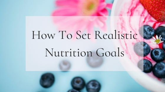How to Set Realistic Nutrition Goals